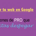 Cómo posicionar en Google tu web: recomendaciones de PRO que harán tus visitas despegar