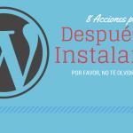 ¿Que debes hacer justo después de instalar WordPress? 8 acciones que te evitarán problemas en el futuro con tu web