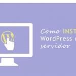 Guía para Instalar WordPress en tu propio servidor paso a paso y en tiempo record